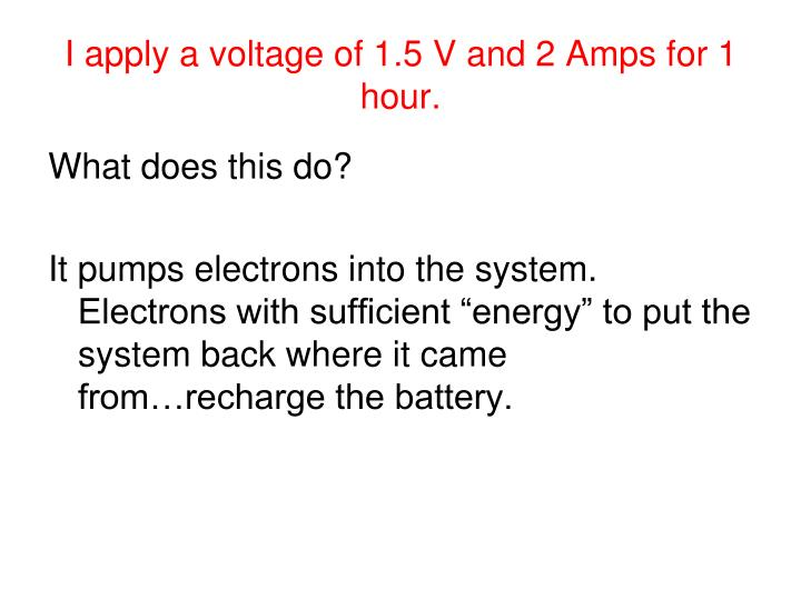 I apply a voltage of 1.5 V and 2 Amps for 1 hour.