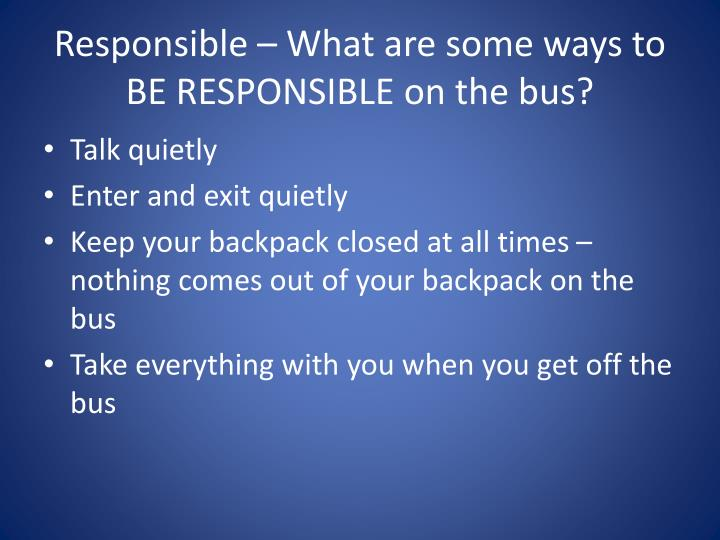 Responsible – What are some ways to BE RESPONSIBLE on the bus?