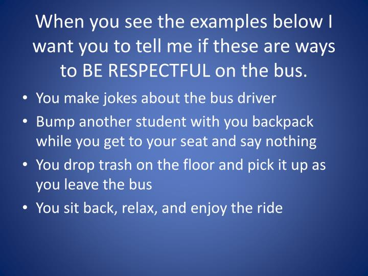 When you see the examples below I want you to tell me if these are ways to BE RESPECTFUL on the bus.