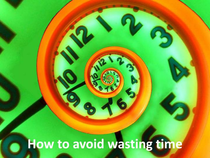 How to avoid wasting time
