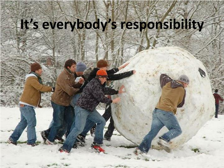 It s everybody s responsibility