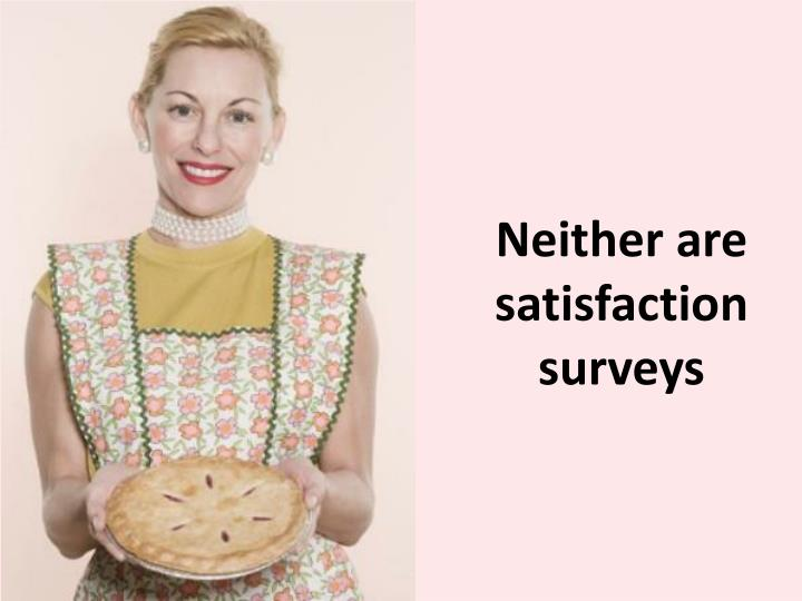 Neither are satisfaction surveys