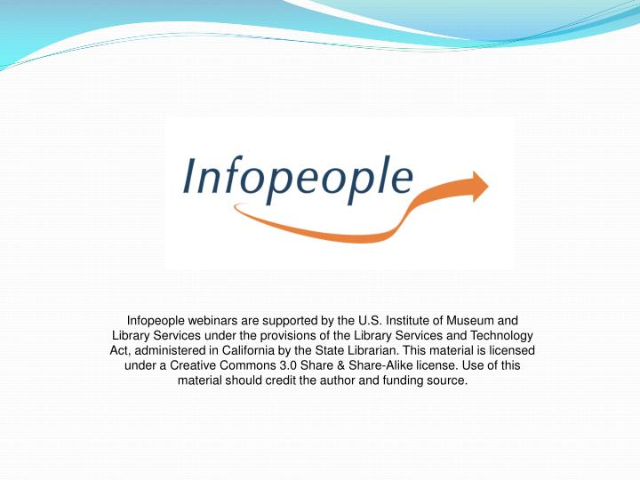Infopeople webinars are supported by the U.S. Institute of Museum and Library Services under the provisions of the Library Services and Technology Act, administered in California by the State Librarian. This material is licensed under a Creative Commons 3.0 Share & Share-Alike license. Use of this material should credit the author and funding source.