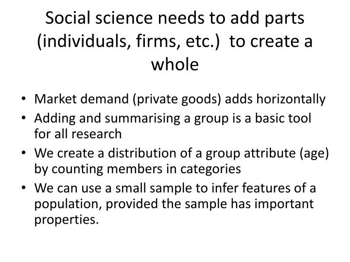 Social science needs to add parts (individuals, firms, etc.)  to create a whole