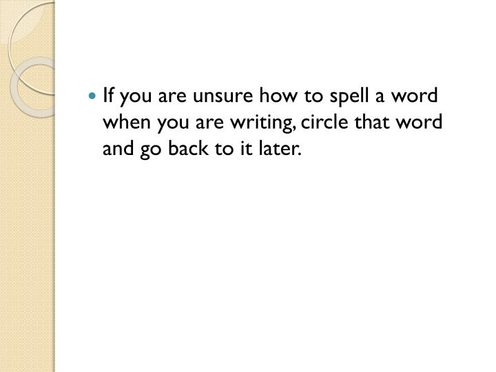 If you are unsure how to spell a word when you are writing, circle that word and go back to it later.