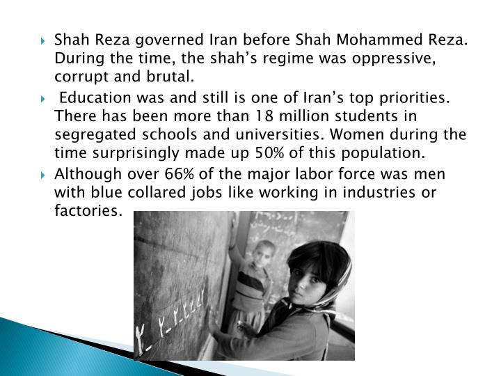 Shah Reza governed Iran before Shah Mohammed Reza. During the time, the shah's regime was oppressive, corrupt and brutal.