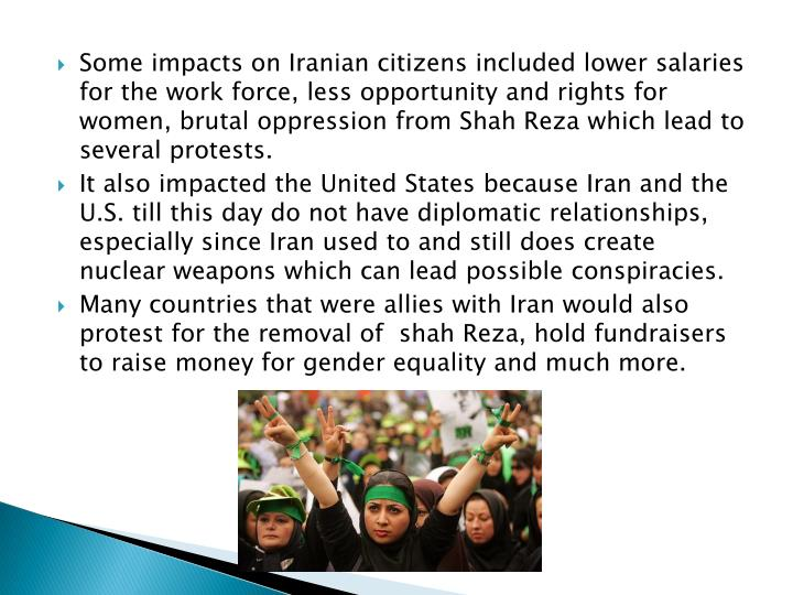 Some impacts on Iranian citizens included lower salaries for the work force, less opportunity and rights for women, brutal oppression from Shah Reza which lead to several protests.