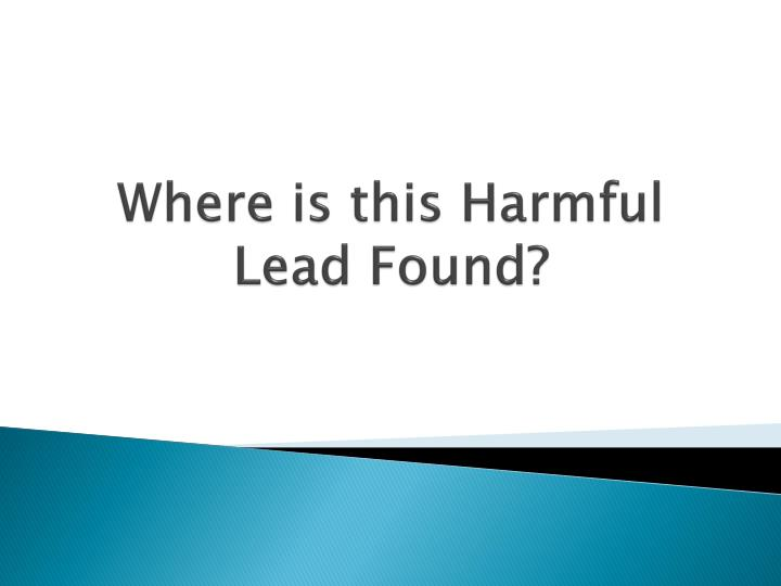 Where is this Harmful Lead Found?