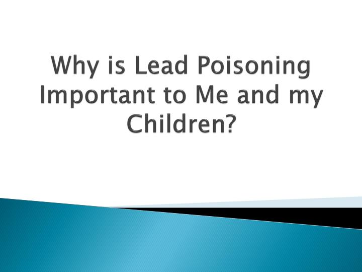 Why is lead poisoning important to me and my children
