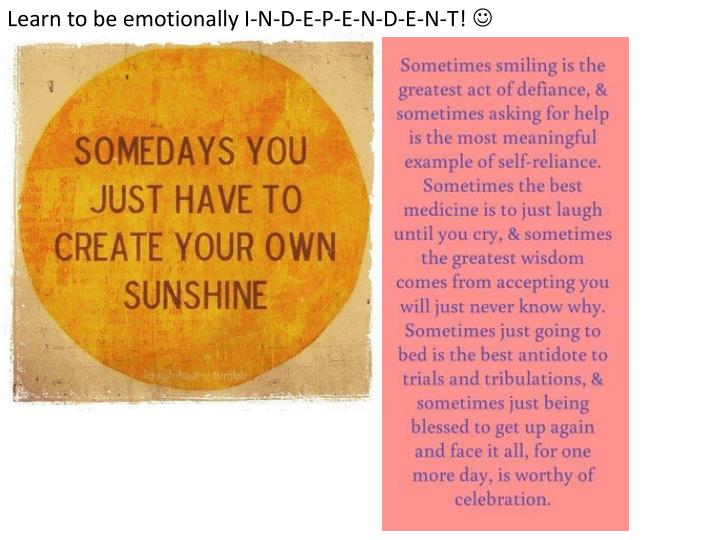 Learn to be emotionally I-N-D-E-P-E-N-D-E-N-T!