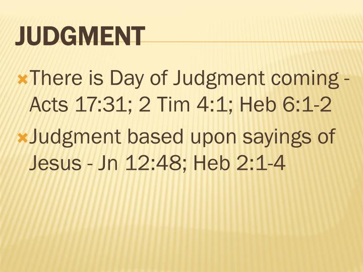 There is Day of Judgment coming - Acts 17:31; 2 Tim 4:1;