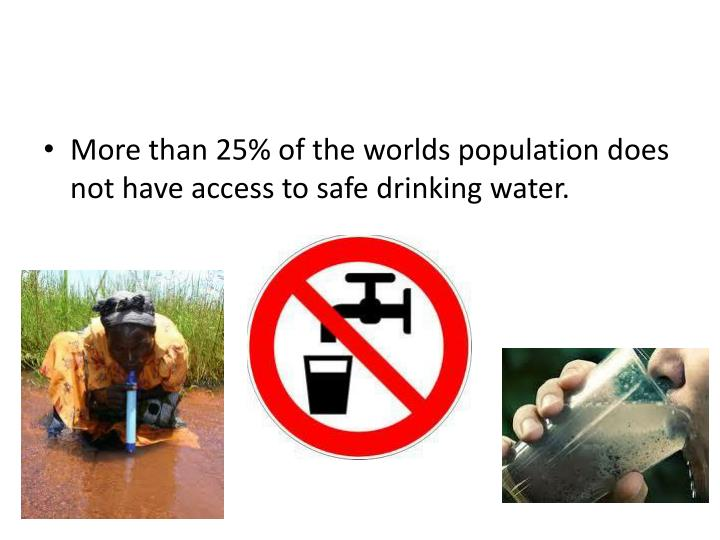 More than 25% of the worlds population does not have access to safe drinking water.