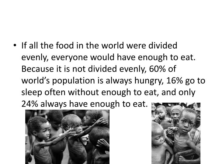 If all the food in the world were divided evenly, everyone would have enough to eat. Because it is not divided evenly, 60% of world's population is always hungry, 16% go to sleep often without enough to eat, and only 24% always have enough to eat.
