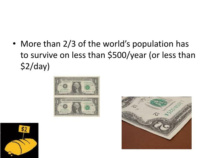 More than 2/3 of the world's population has to survive on less than $500/year (or less than $2/day)