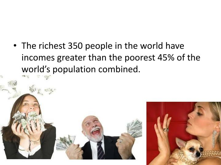 The richest 350 people in the world have incomes greater than the poorest 45% of the world's population combined.