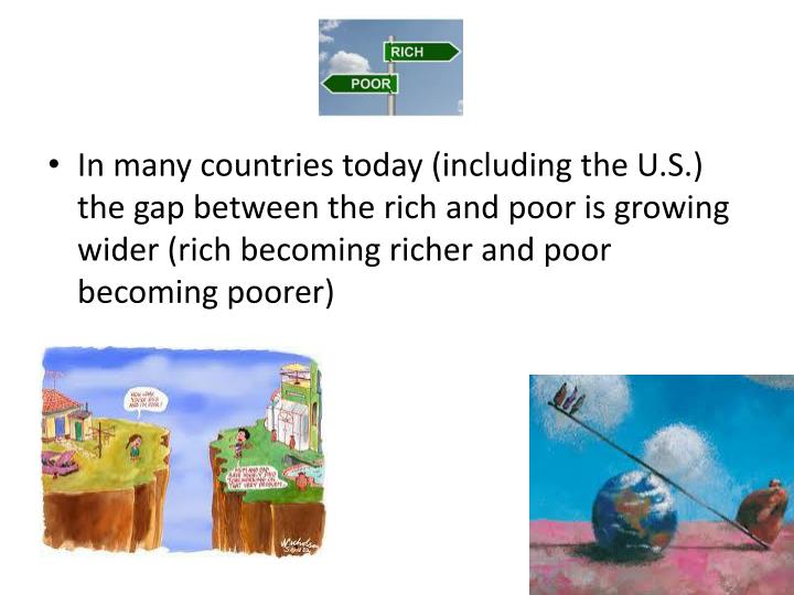 In many countries today (including the U.S.) the gap between the rich and poor is growing wider (rich becoming richer and poor becoming poorer)