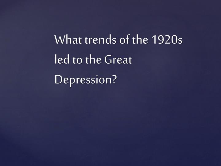 What trends of the 1920s led to the Great Depression?