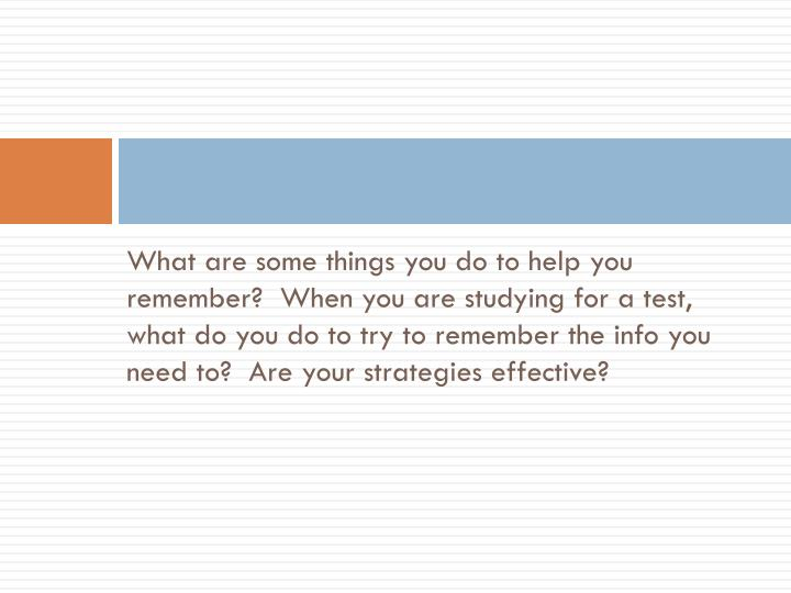 What are some things you do to help you remember?  When you are studying for a test, what do you do to try to remember the info you need to?  Are your strategies effective?