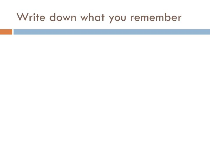 Write down what you remember