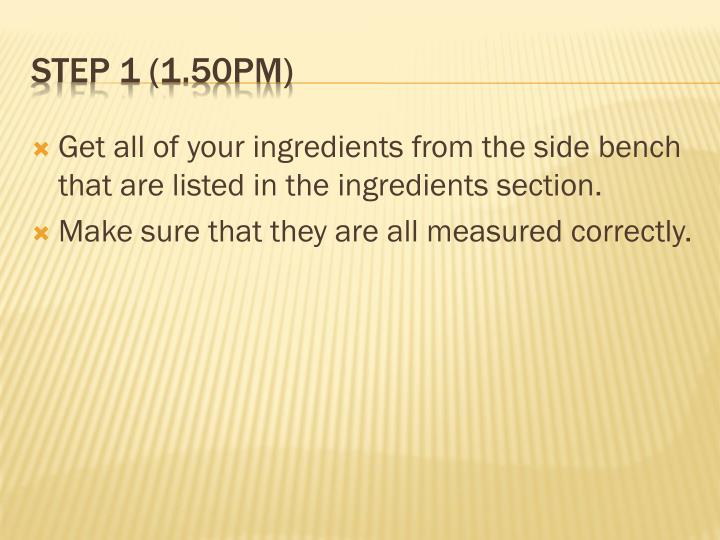 Get all of your ingredients from the side bench that are listed in the ingredients section.