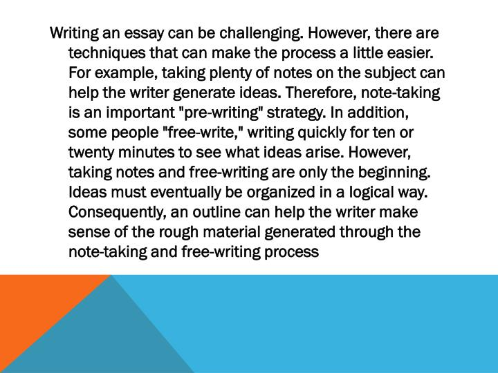 """Writing an essay can be challenging. However, there are techniques that can make the process a little easier. For example, taking plenty of notes on the subject can help the writer generate ideas. Therefore, note-taking is an important """"pre-writing"""" strategy. In addition, some people """"free-write,"""" writing quickly for ten or twenty minutes to see what ideas arise. However, taking notes and free-writing are only the beginning. Ideas must eventually be organized in a logical way. Consequently, an outline can help the writer make sense of the rough material generated through the note-taking and free-writing"""