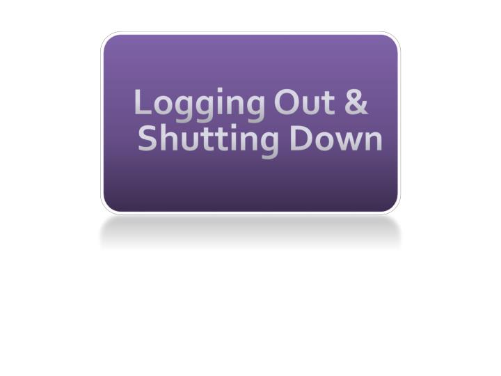 Logging Out & Shutting Down