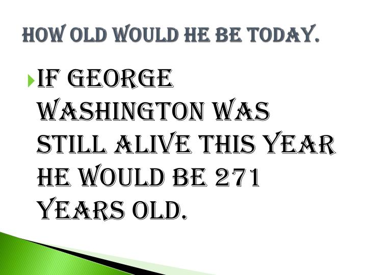 How old would he be today.