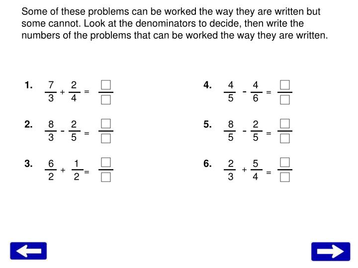 Some of these problems can be worked the way they are written but some cannot. Look at the denominators to decide, then write the numbers of the problems that can be worked the way they are written.