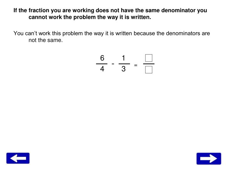 If the fraction you are working does not have the same denominator you cannot work the problem the way it is written.