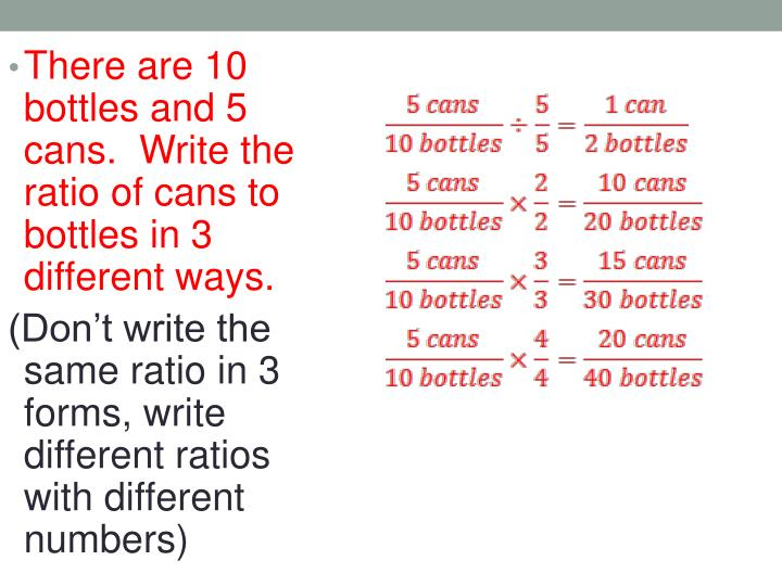 There are 10 bottles and 5 cans.  Write the ratio of cans to bottles in 3 different ways.