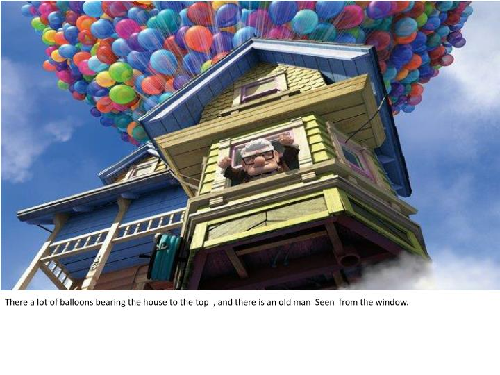 There a lot of balloons bearing the house to the top  , and there is an old man  Seen  from the wind...