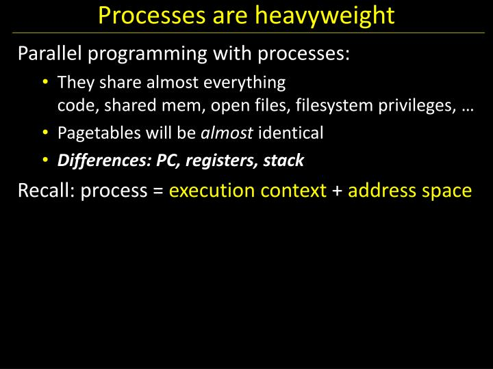 Processes are heavyweight