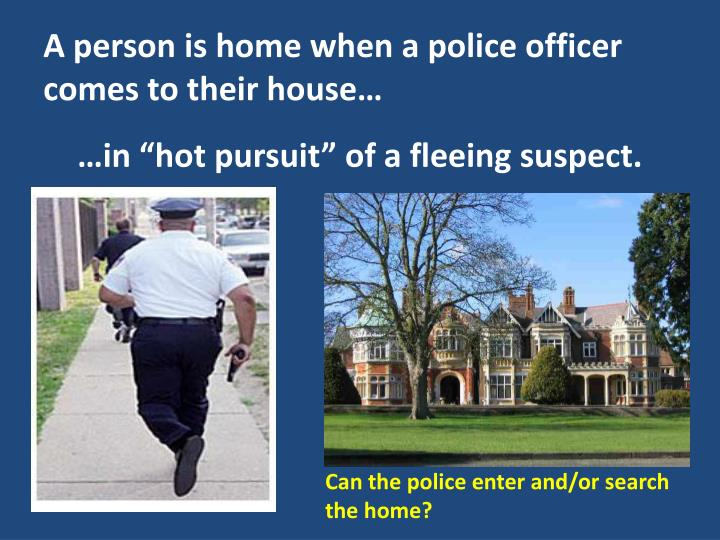 A person is home when a police officer comes to their house…