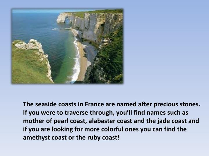 The seaside coasts in France are named after precious stones. If you were to traverse through, youll find names such as mother of pearl coast, alabaster coast and the jade coast and if you are looking for more colorful ones you can find the amethyst coast or the ruby coast!