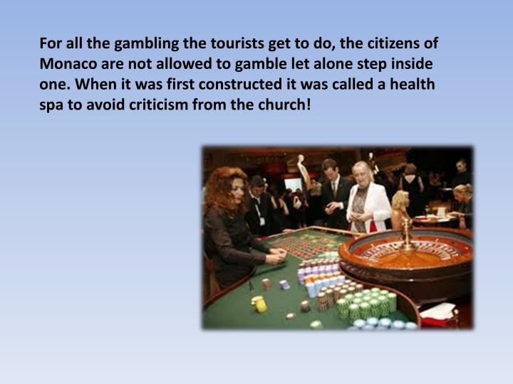 For all the gambling the tourists get to do, the citizens of Monaco are not allowed to gamble let alone step inside one. When it was first constructed it was called a health spa to avoid criticism from the church!