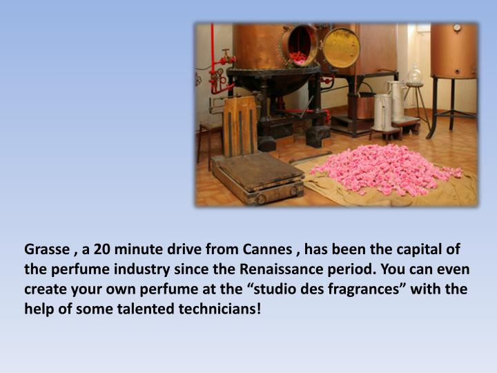 Grasse , a 20 minute drive from Cannes , has been the capital of the perfume industry since the Renaissance period. You can even create your own perfume at the studio des fragrances with the help of some talented technicians!