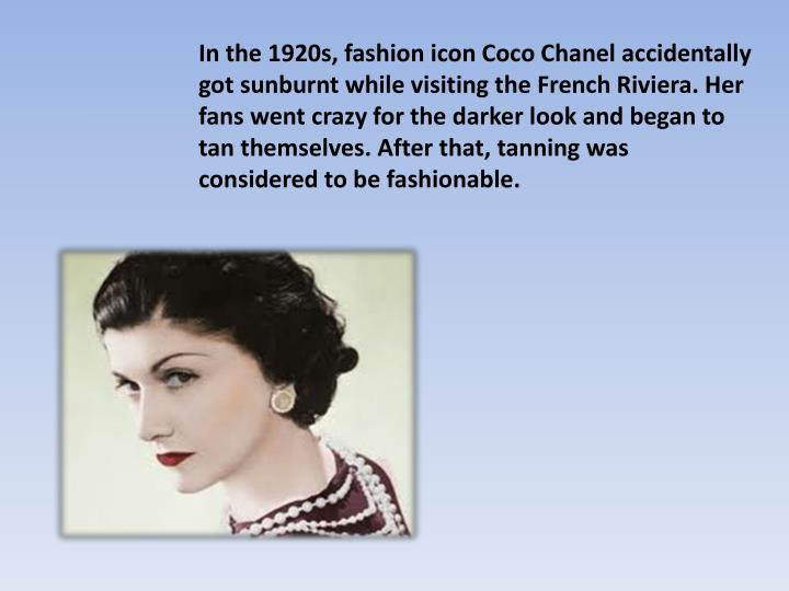 In the 1920s, fashion icon Coco Chanel accidentally got sunburnt while visiting the French Riviera. Her fans went crazy for the darker look and began to tan themselves. After that, tanning was considered to be fashionable.