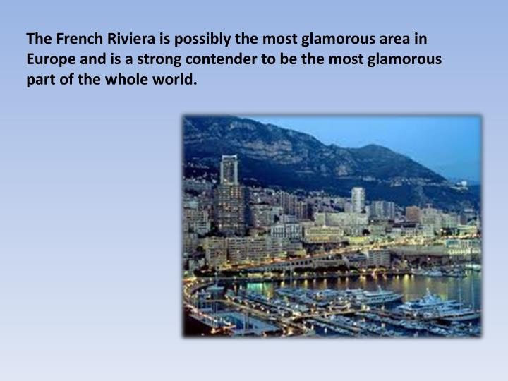 The French Riviera is possibly the most glamorous area in Europe and is a strong contender to be the most glamorous part of the whole world.