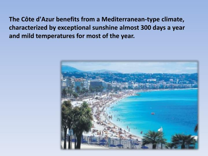 The Côte d'Azur benefits from a Mediterranean-type climate, characterized by exceptional sunshine almost 300 days a year and mild temperatures for most of the year.