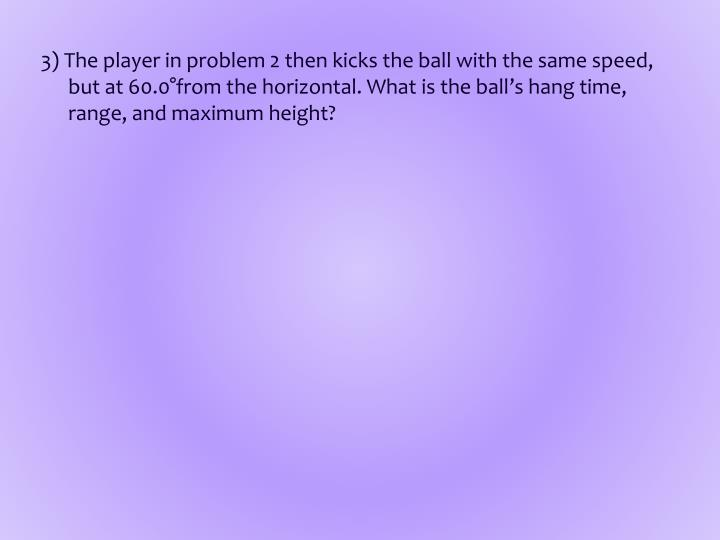 3) The player in problem 2 then kicks the ball with the same speed, but at 60.0°from the horizontal. What is the ball's hang time, range, and maximum height?