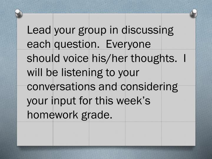 Lead your group in discussing each question.  Everyone should voice his/her thoughts.  I will be listening to your conversations and considering your input for this week's homework grade.