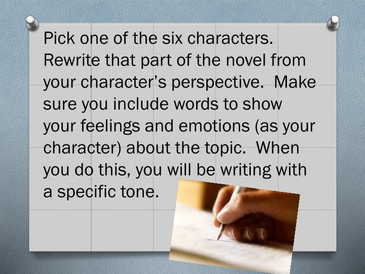 Pick one of the six characters.  Rewrite that part of the novel from your character's perspective.  Make sure you include words to show your feelings and emotions (as your character) about the topic.  When you do this, you will be writing with a specific tone.