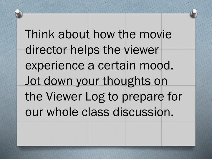 Think about how the movie director helps the viewer experience a certain mood.  Jot down your thoughts on the Viewer Log to prepare for our whole class discussion.