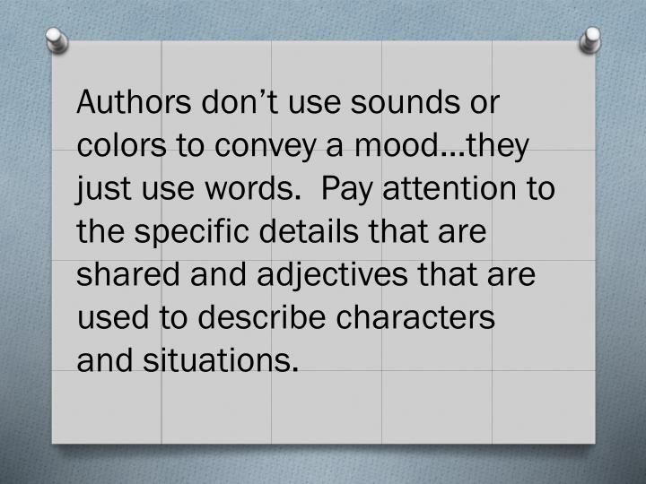 Authors don't use sounds or colors to convey a mood…they just use words.  Pay attention to the specific details that are shared and adjectives that are used to describe characters and situations.