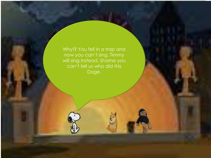 Why!? You fell in a trap and now you can't sing. Timmy will sing instead. Shame you can't tell us who did this Doge.