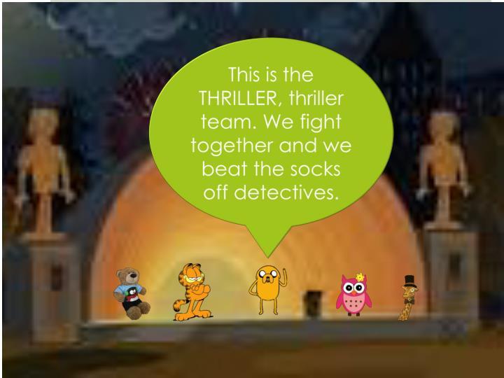 This is the THRILLER, thriller team