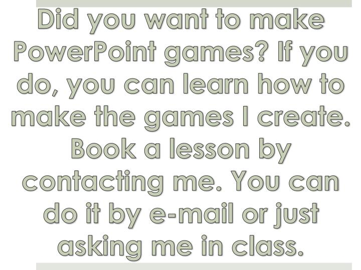 Did you want to make PowerPoint games? If you do, you can learn how to make the games I create. Book a lesson by contacting me. You can do it by e-mail or just asking me in class.