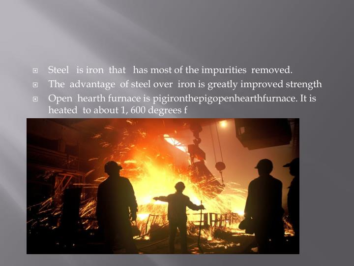 Steel   is iron  that   has most of the impurities  removed.