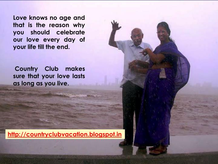 Love knows no age and that is the reason why you should celebrate our love every day of your life till the end