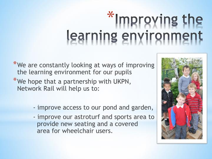 We are constantly looking at ways of improving the learning environment for our pupils